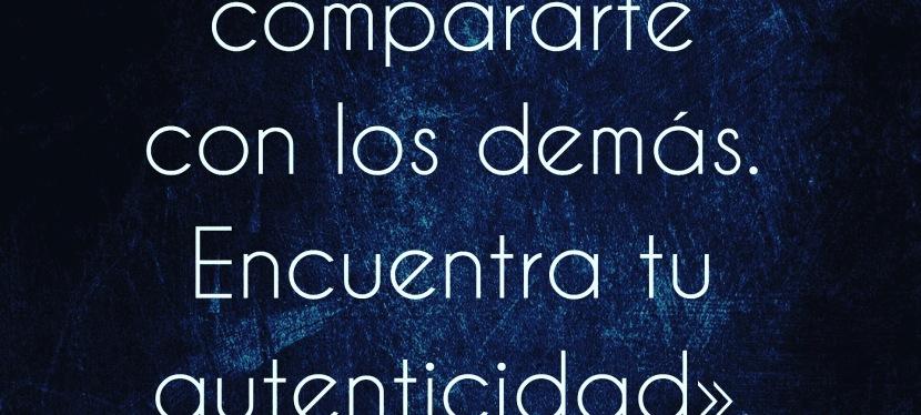 «Deja de compararte. Encuentra tuautenticidad».